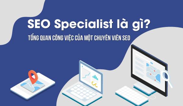 SEO Specialist là gì? Tổng quan công việc của một chuyên viên SEO